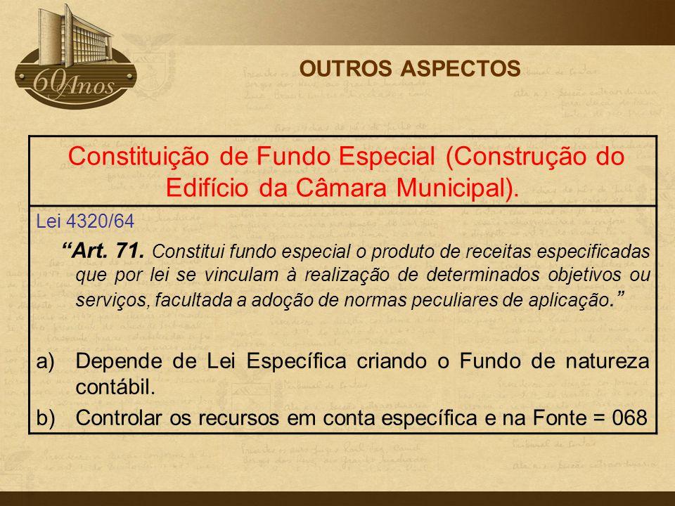 OUTROS ASPECTOS Constituição de Fundo Especial (Construção do Edifício da Câmara Municipal). Lei 4320/64.