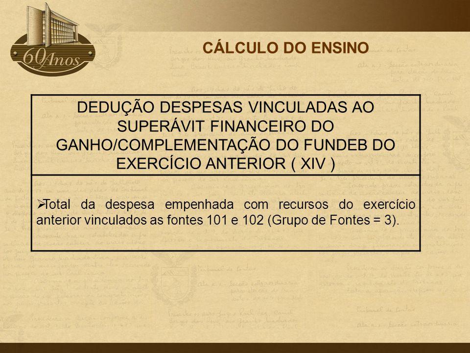 CÁLCULO DO ENSINO DEDUÇÃO DESPESAS VINCULADAS AO SUPERÁVIT FINANCEIRO DO GANHO/COMPLEMENTAÇÃO DO FUNDEB DO EXERCÍCIO ANTERIOR ( XIV )