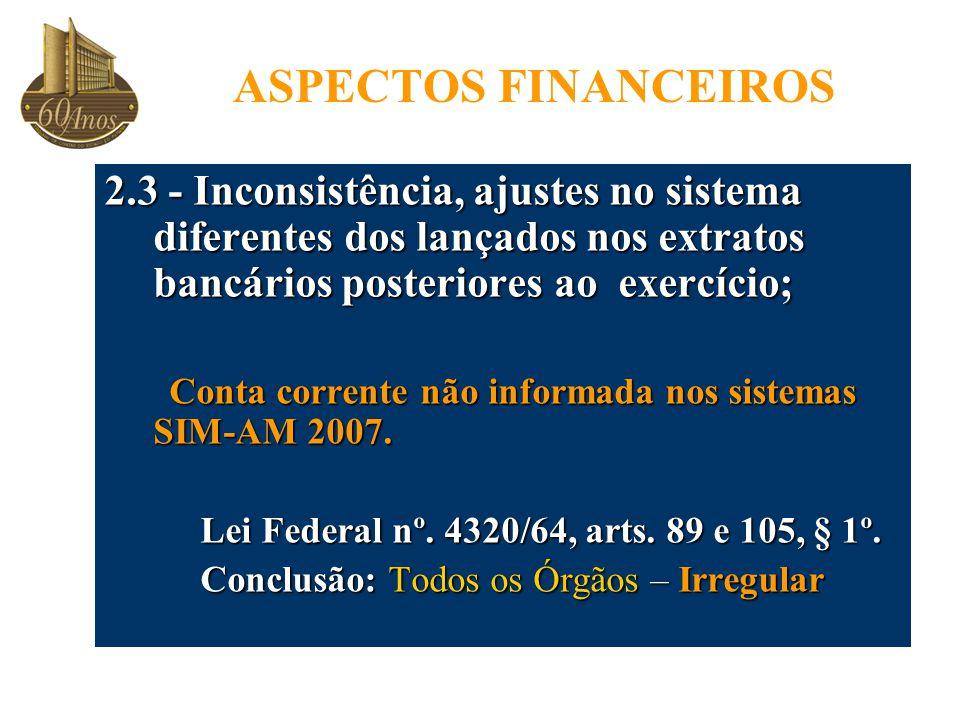 ASPECTOS FINANCEIROS 2.3 - Inconsistência, ajustes no sistema diferentes dos lançados nos extratos bancários posteriores ao exercício;