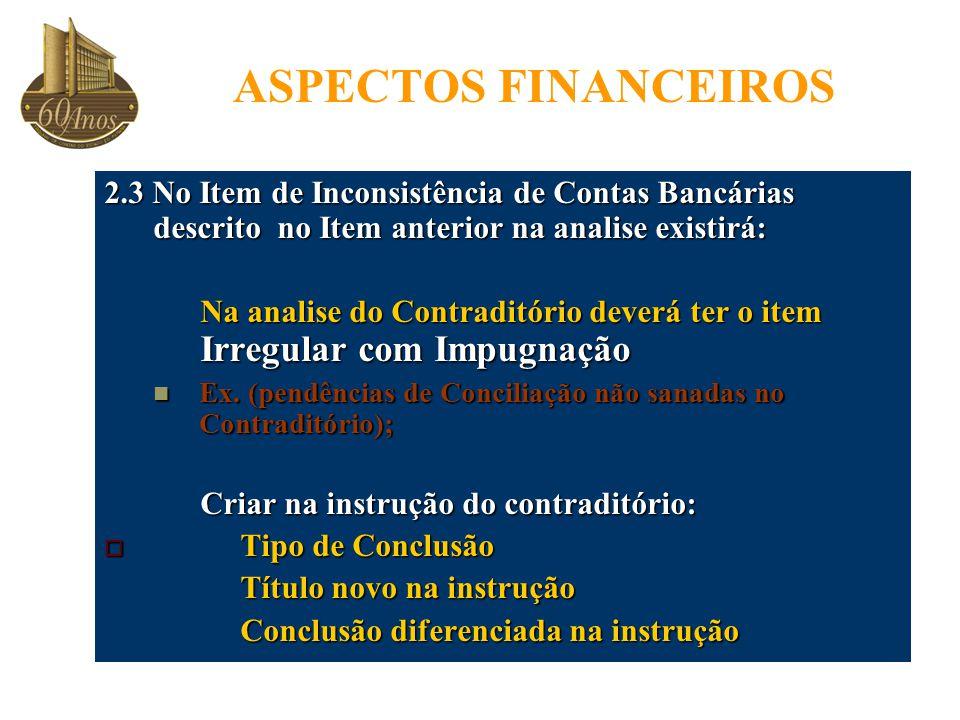 ASPECTOS FINANCEIROS 2.3 No Item de Inconsistência de Contas Bancárias descrito no Item anterior na analise existirá: