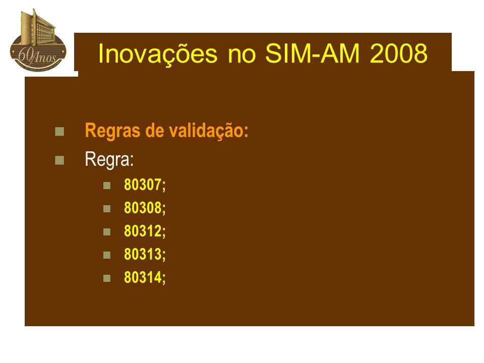 Inovações no SIM-AM 2008 Regras de validação: Regra: 80307; 80308;