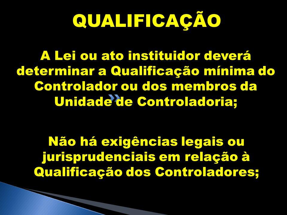 QUALIFICAÇÃO A Lei ou ato instituidor deverá determinar a Qualificação mínima do Controlador ou dos membros da Unidade de Controladoria;