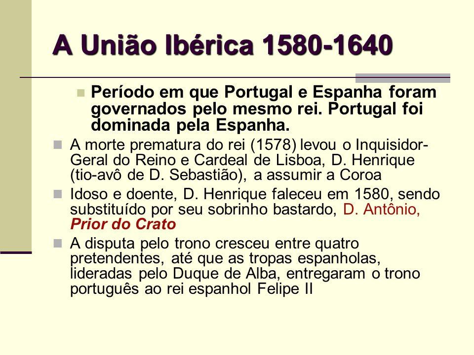A União Ibérica 1580-1640 Período em que Portugal e Espanha foram governados pelo mesmo rei. Portugal foi dominada pela Espanha.