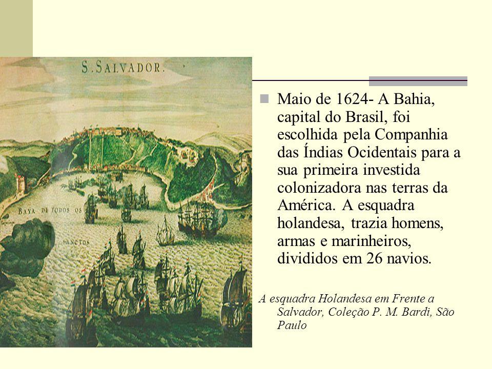 Maio de 1624- A Bahia, capital do Brasil, foi escolhida pela Companhia das Índias Ocidentais para a sua primeira investida colonizadora nas terras da América. A esquadra holandesa, trazia homens, armas e marinheiros, divididos em 26 navios.
