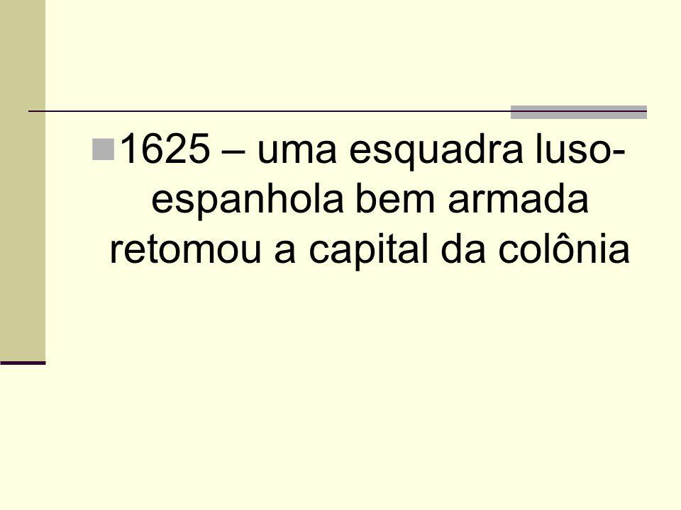 1625 – uma esquadra luso-espanhola bem armada retomou a capital da colônia
