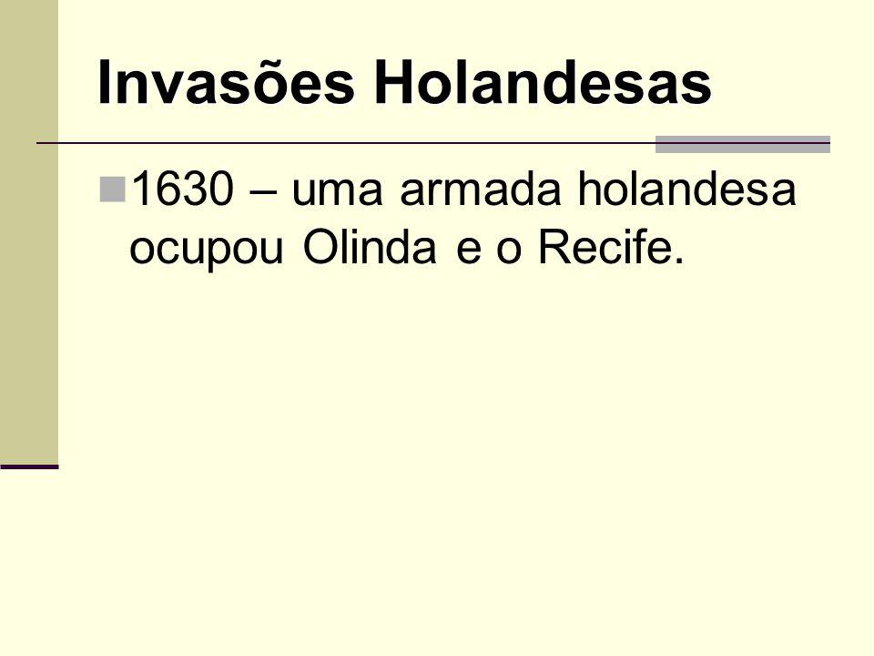 Invasões Holandesas 1630 – uma armada holandesa ocupou Olinda e o Recife.
