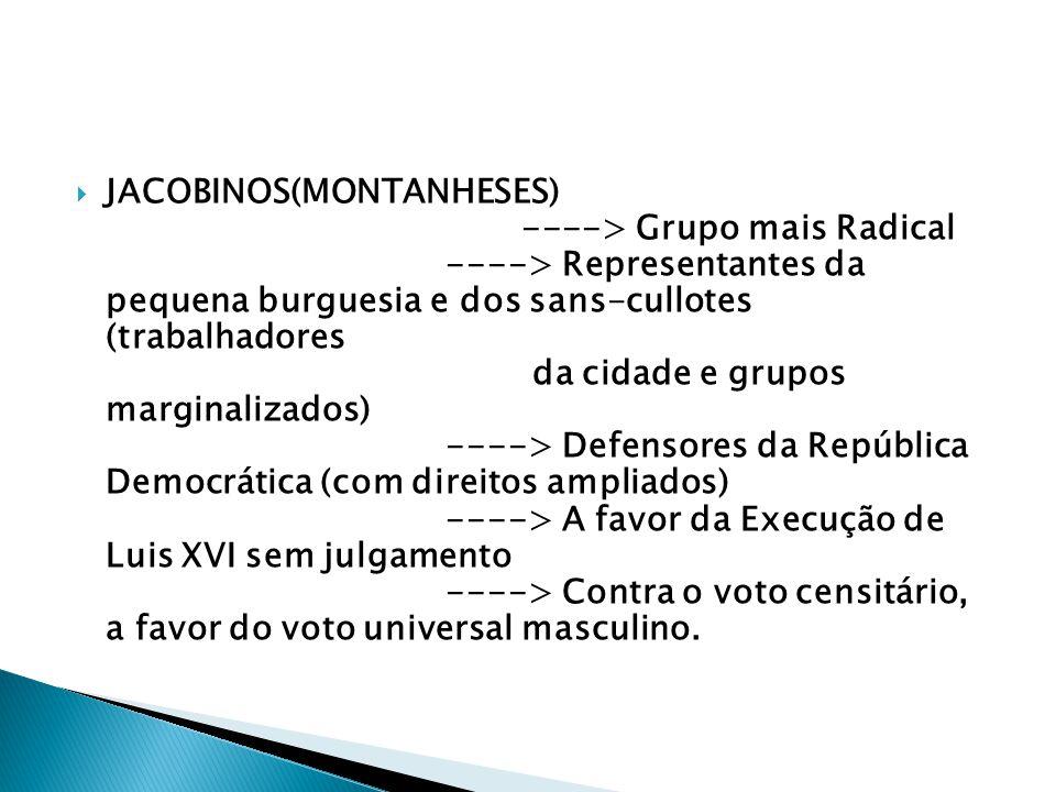 JACOBINOS(MONTANHESES) ----> Grupo mais Radical ----> Representantes da pequena burguesia e dos sans-cullotes (trabalhadores da cidade e grupos marginalizados) ----> Defensores da República Democrática (com direitos ampliados) ----> A favor da Execução de Luis XVI sem julgamento ----> Contra o voto censitário, a favor do voto universal masculino.