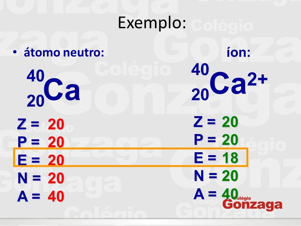 Ca2+ Ca Exemplo: 40 40 20 20 Z = P = E = N = A = 20 18 40 Z = P = E =