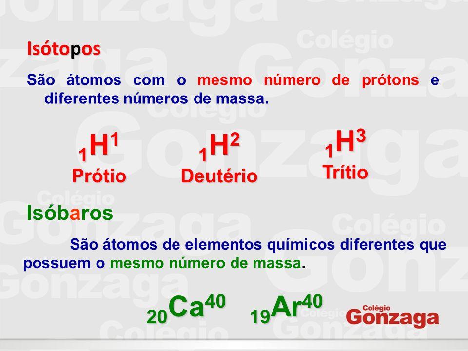 1H3 Trítio 1H1 Prótio 1H2 Deutério 20Ca40 19Ar40