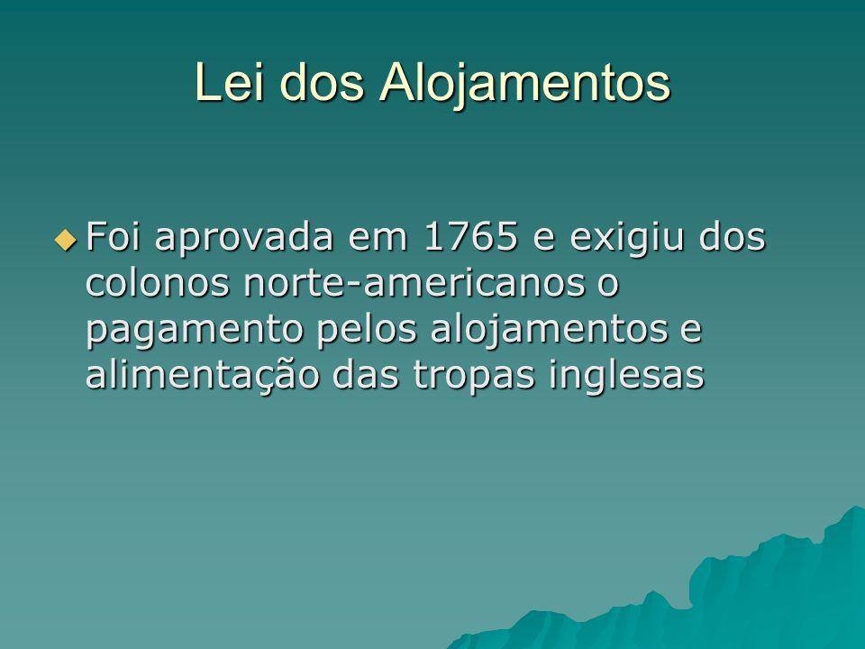 Lei dos Alojamentos Foi aprovada em 1765 e exigiu dos colonos norte-americanos o pagamento pelos alojamentos e alimentação das tropas inglesas.