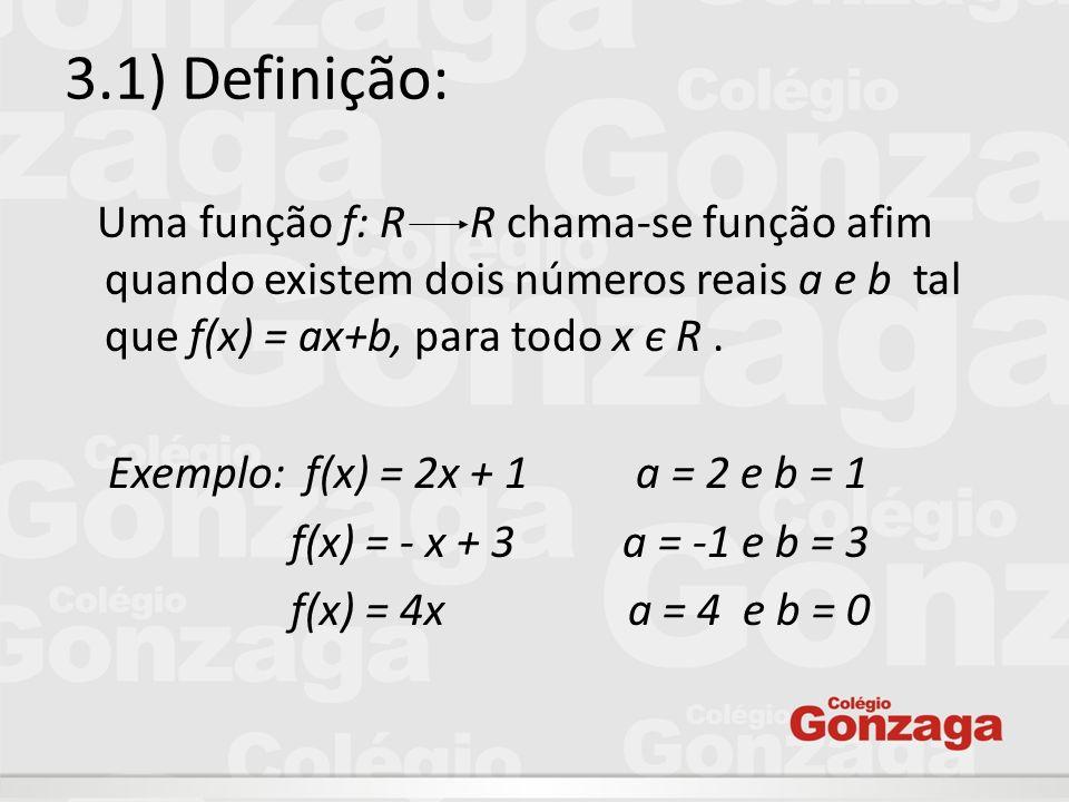 3.1) Definição: Uma função f: R R chama-se função afim quando existem dois números reais a e b tal que f(x) = ax+b, para todo x є R .