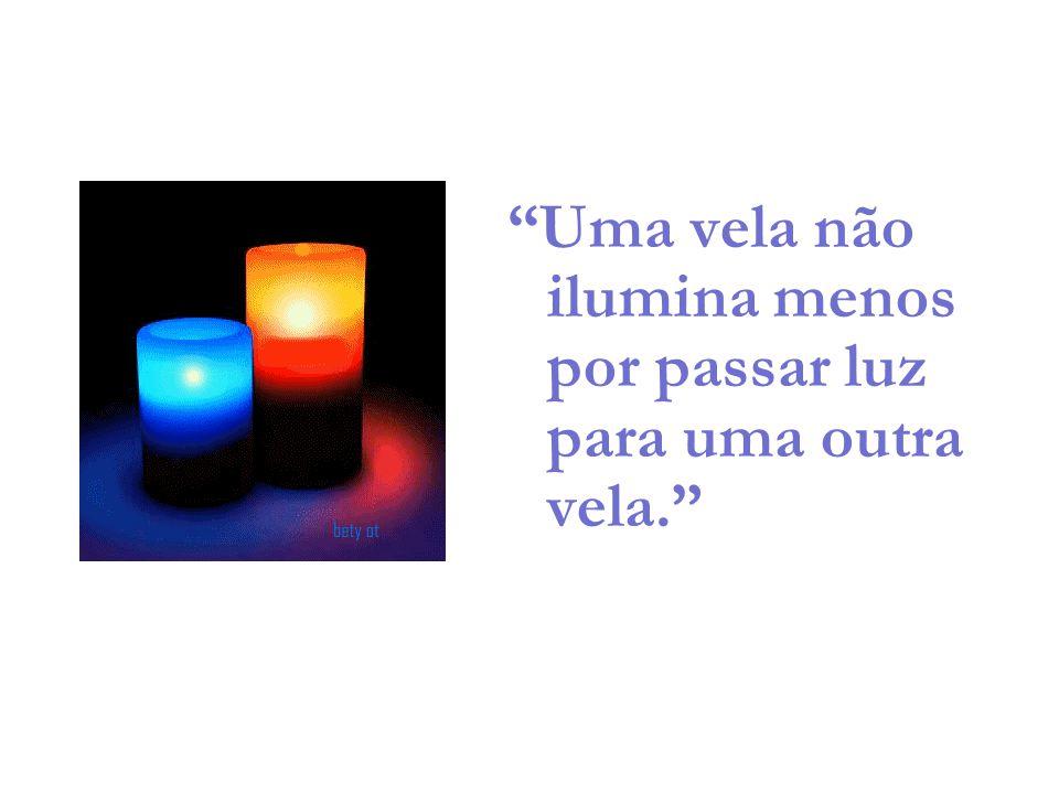 Uma vela não ilumina menos por passar luz para uma outra vela.