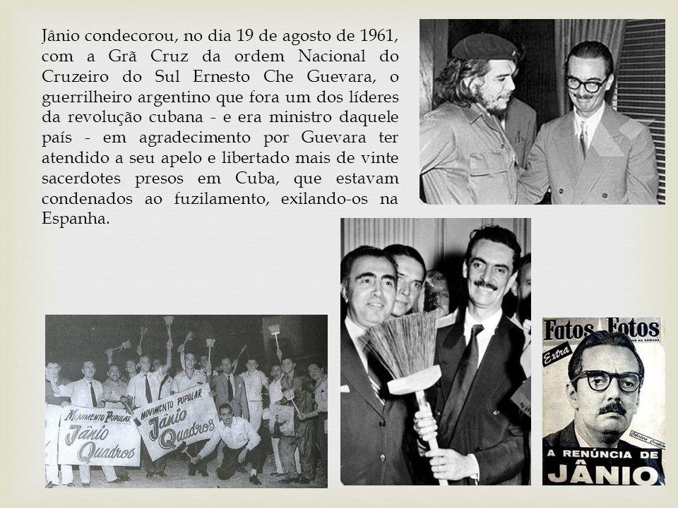 Jânio condecorou, no dia 19 de agosto de 1961, com a Grã Cruz da ordem Nacional do Cruzeiro do Sul Ernesto Che Guevara, o guerrilheiro argentino que fora um dos líderes da revolução cubana - e era ministro daquele país - em agradecimento por Guevara ter atendido a seu apelo e libertado mais de vinte sacerdotes presos em Cuba, que estavam condenados ao fuzilamento, exilando-os na Espanha.