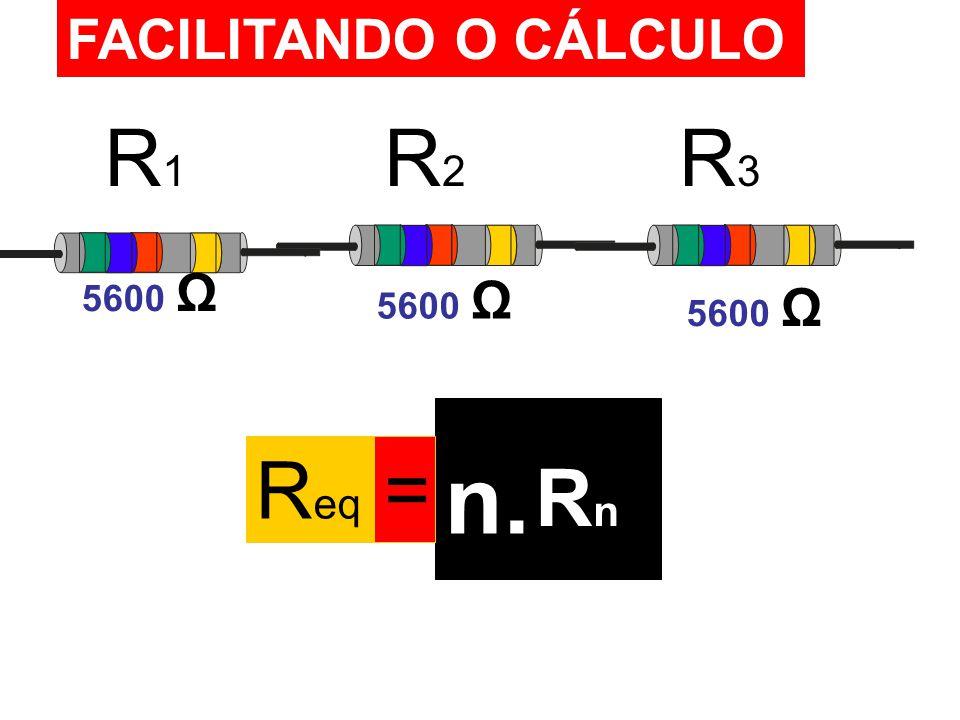 FACILITANDO O CÁLCULO R1 R2 R3 5600 Ω 5600 Ω 5600 Ω Req = n. Rn