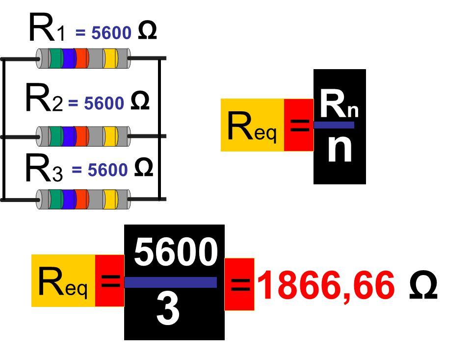 n 3 R1 R2 Rn Req = R3 5600 Req = = 1866,66 Ω = 5600 Ω = 5600 Ω