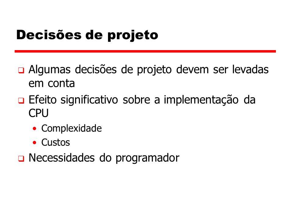 Decisões de projeto Algumas decisões de projeto devem ser levadas em conta. Efeito significativo sobre a implementação da CPU.