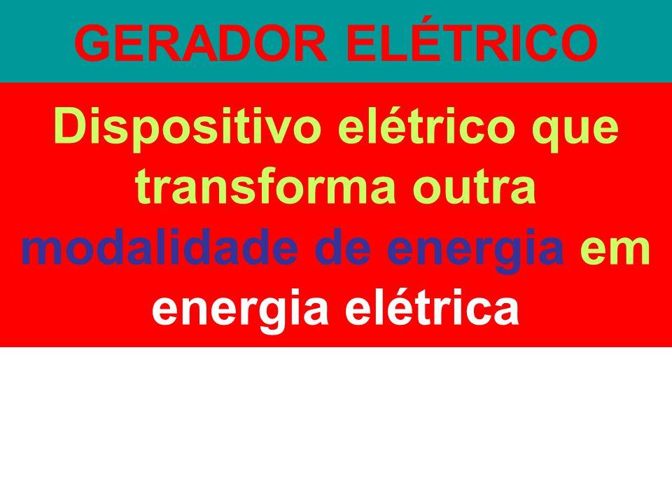 GERADOR ELÉTRICO Dispositivo elétrico que transforma outra modalidade de energia em energia elétrica.