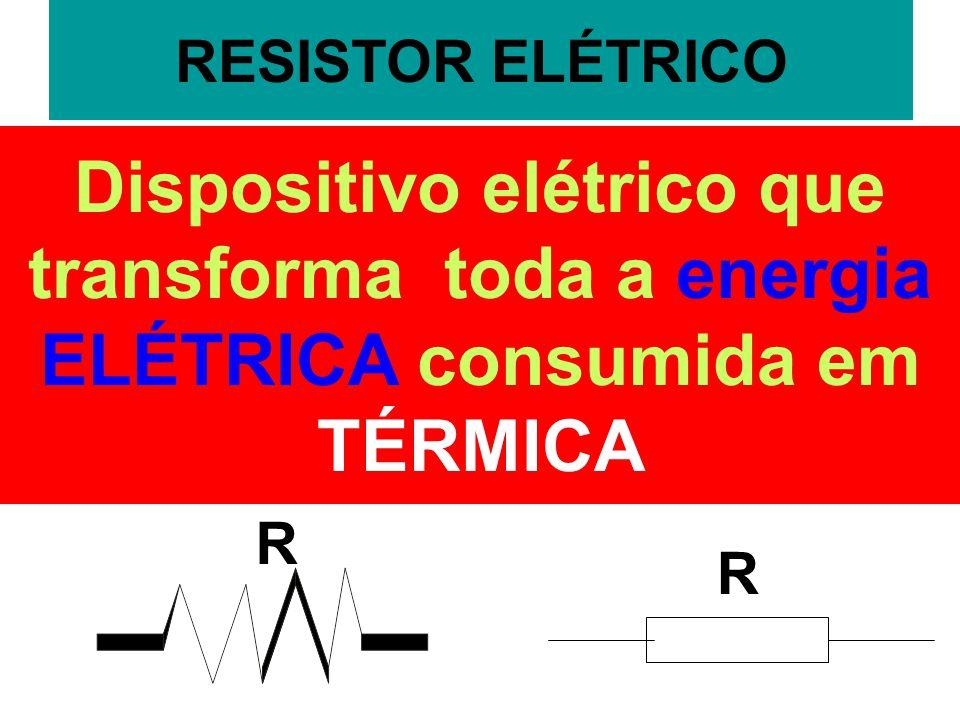 RESISTOR ELÉTRICO Dispositivo elétrico que transforma toda a energia ELÉTRICA consumida em TÉRMICA.