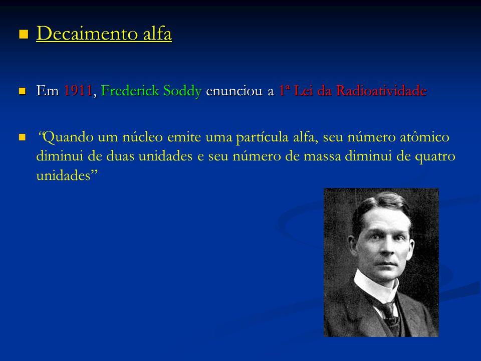 Decaimento alfa Em 1911, Frederick Soddy enunciou a 1ª Lei da Radioatividade.