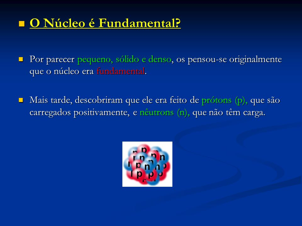 O Núcleo é Fundamental Por parecer pequeno, sólido e denso, os pensou-se originalmente que o núcleo era fundamental.