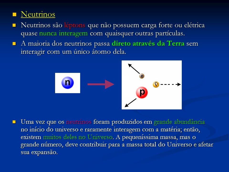 Neutrinos Neutrinos são léptons que não possuem carga forte ou elétrica quase nunca interagem com quaisquer outras partículas.