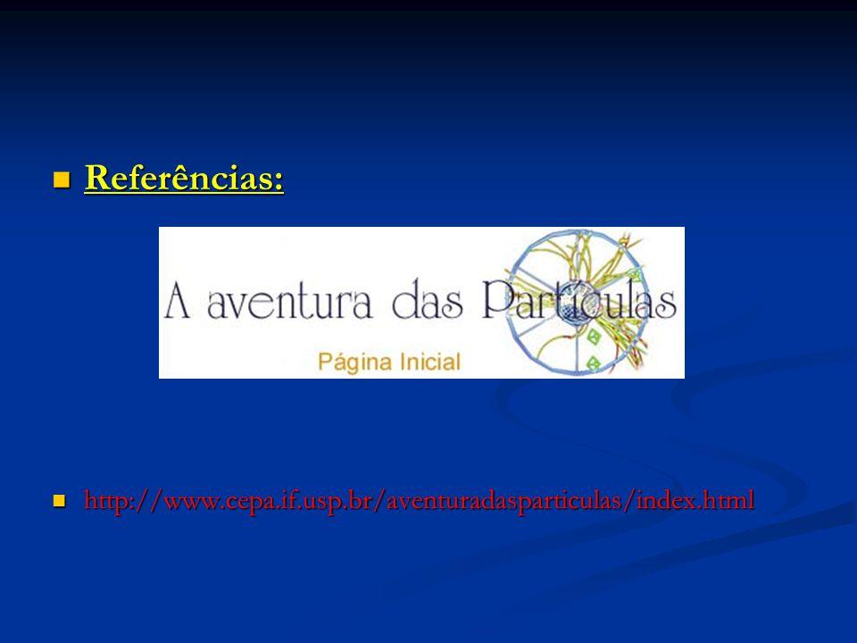 Referências: http://www.cepa.if.usp.br/aventuradasparticulas/index.html