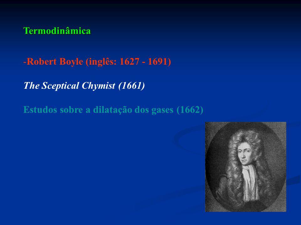 Termodinâmica Robert Boyle (inglês: 1627 - 1691) The Sceptical Chymist (1661) Estudos sobre a dilatação dos gases (1662)