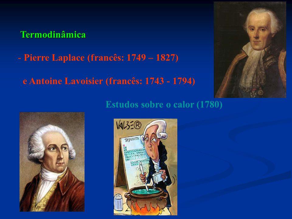 Termodinâmica Pierre Laplace (francês: 1749 – 1827) e Antoine Lavoisier (francês: 1743 - 1794) Estudos sobre o calor (1780)