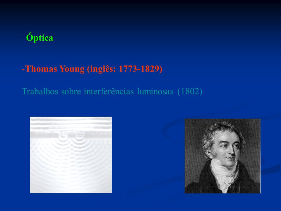 Óptica Thomas Young (inglês: 1773-1829) Trabalhos sobre interferências luminosas (1802)