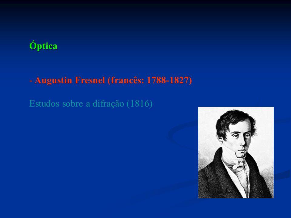 Óptica Augustin Fresnel (francês: 1788-1827) Estudos sobre a difração (1816)