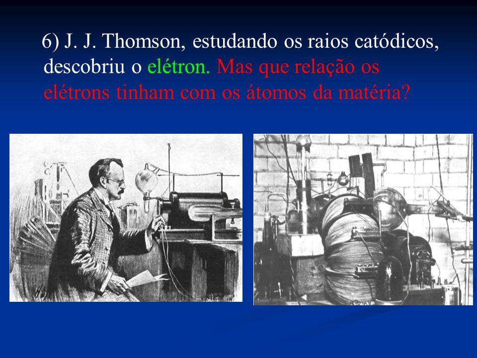 6) J. J. Thomson, estudando os raios catódicos, descobriu o elétron