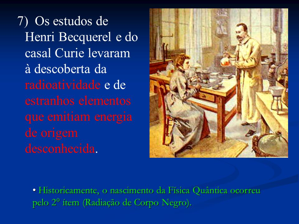 7) Os estudos de Henri Becquerel e do casal Curie levaram à descoberta da radioatividade e de estranhos elementos que emitiam energia de origem desconhecida.