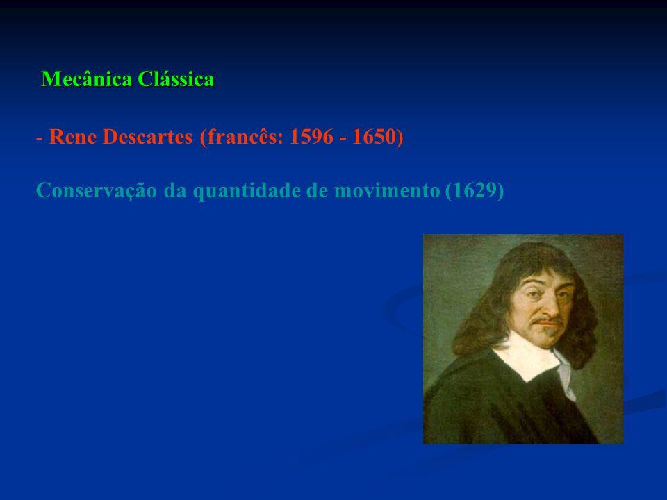Mecânica Clássica Rene Descartes (francês: 1596 - 1650) Conservação da quantidade de movimento (1629)