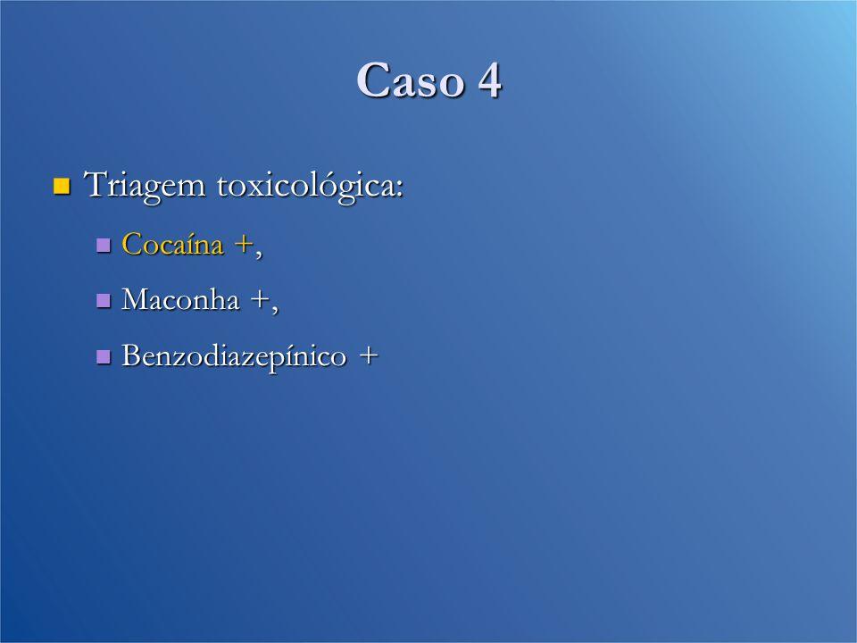 Caso 4 Triagem toxicológica: Cocaína +, Maconha +, Benzodiazepínico +