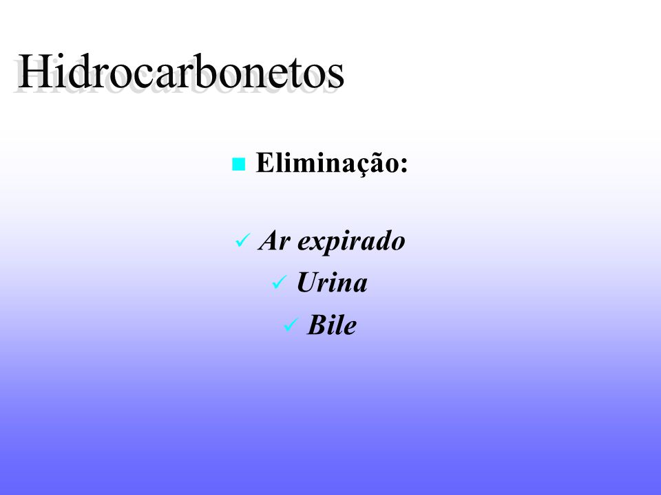 Hidrocarbonetos Hidrocarbonetos Eliminação: Ar expirado Urina Bile