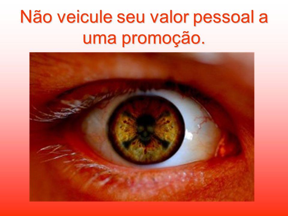 Não veicule seu valor pessoal a uma promoção.