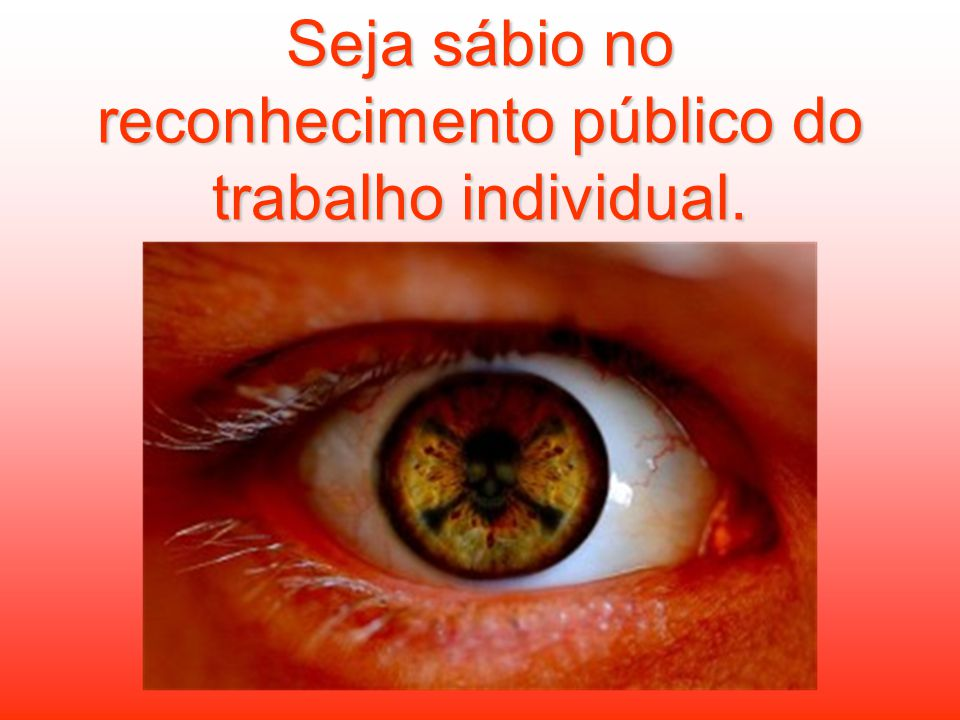 Seja sábio no reconhecimento público do trabalho individual.