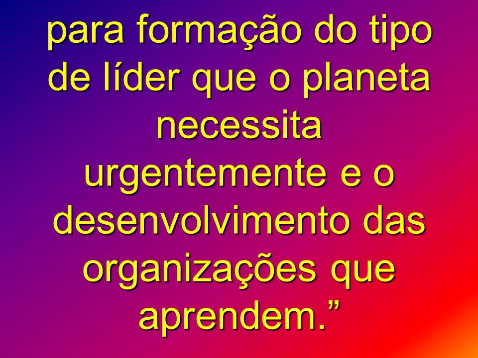 para formação do tipo de líder que o planeta necessita urgentemente e o desenvolvimento das organizações que aprendem.