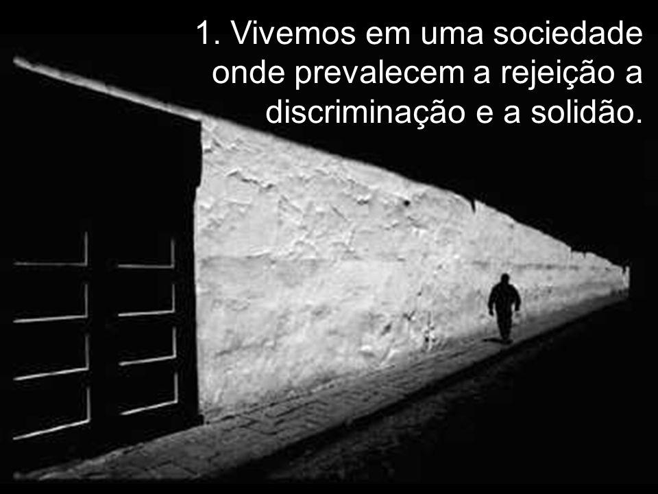 1. Vivemos em uma sociedade onde prevalecem a rejeição a discriminação e a solidão.