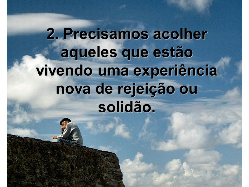2. Precisamos acolher aqueles que estão vivendo uma experiência nova de rejeição ou solidão.
