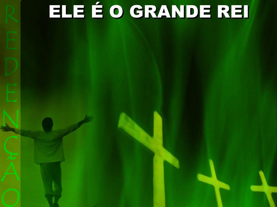 ELE É O GRANDE REI