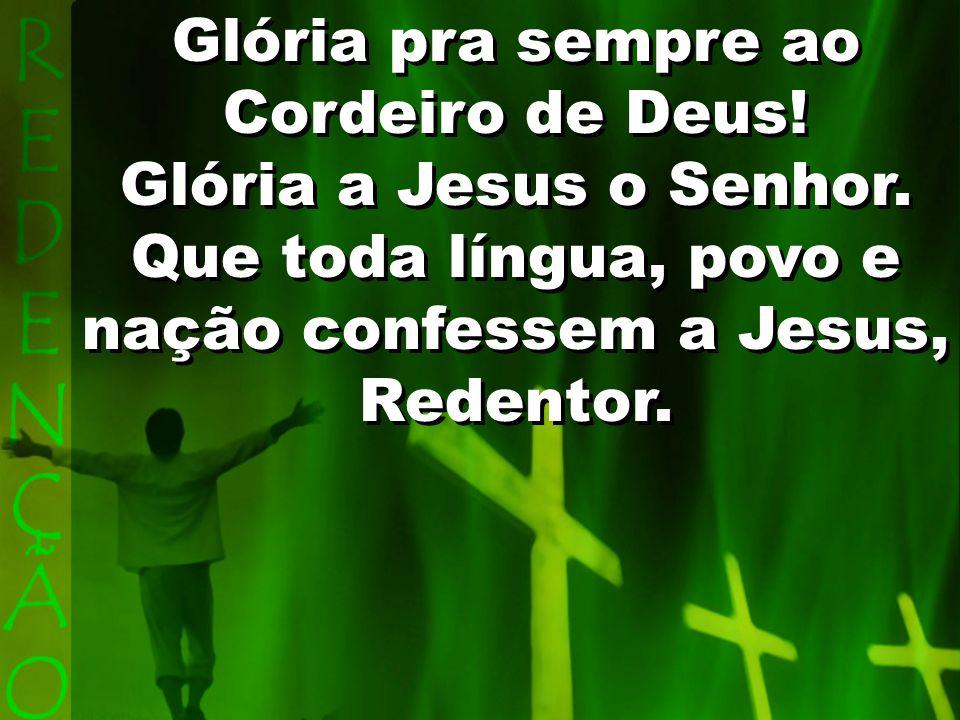 Glória pra sempre ao Cordeiro de Deus! Glória a Jesus o Senhor.
