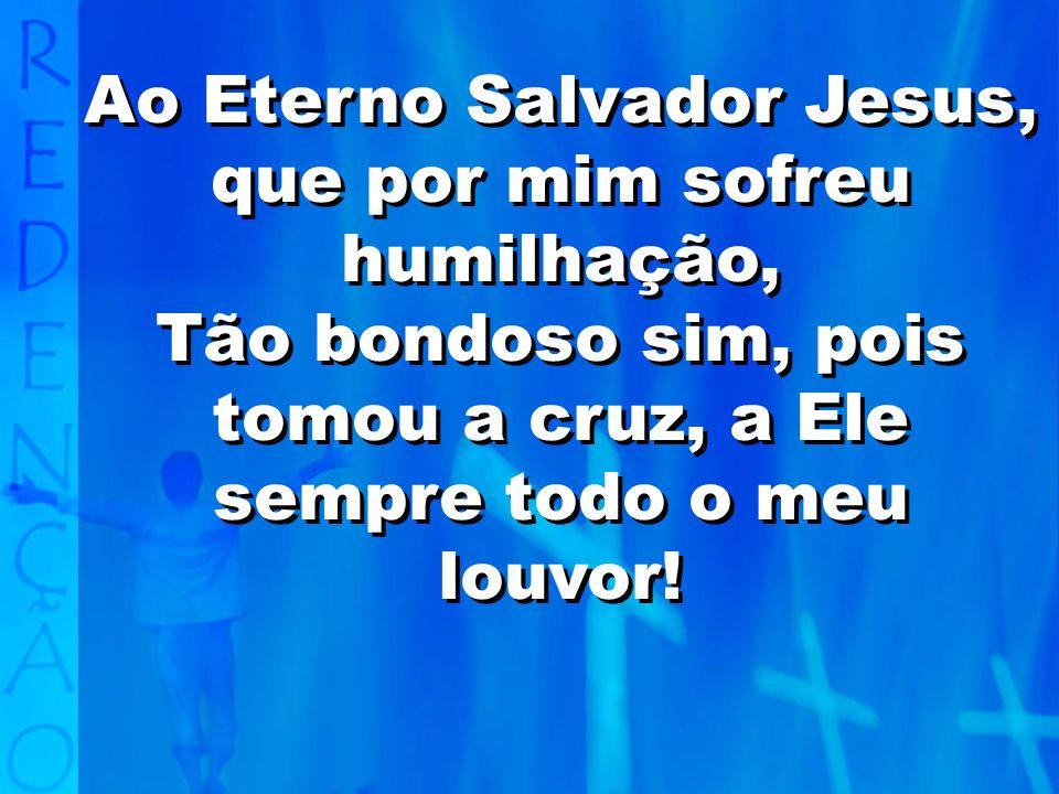 Ao Eterno Salvador Jesus, que por mim sofreu humilhação,