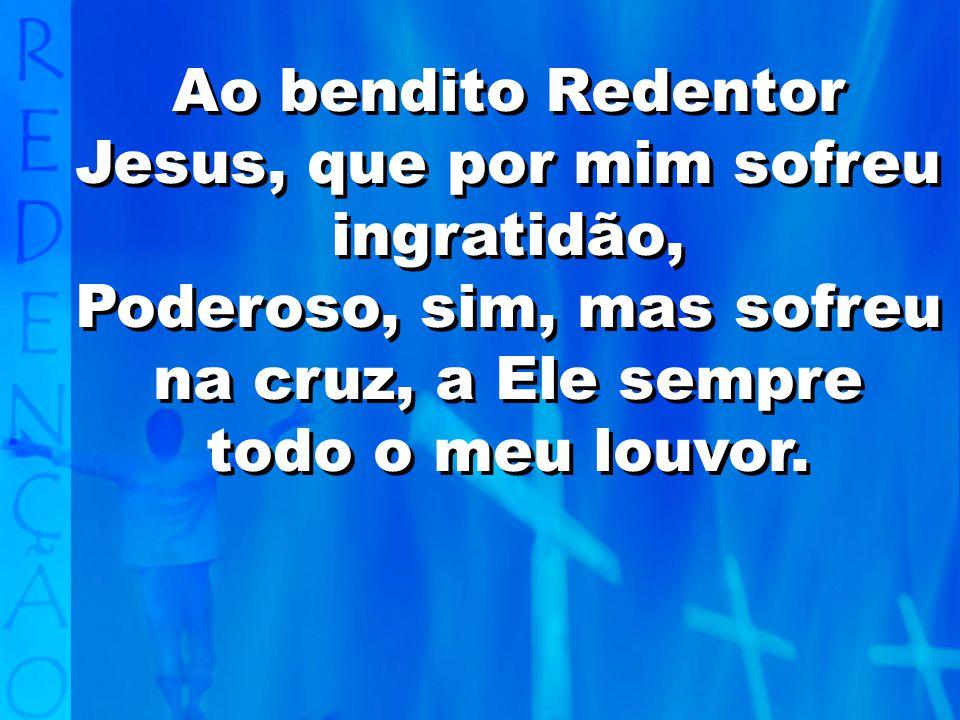 Ao bendito Redentor Jesus, que por mim sofreu ingratidão,