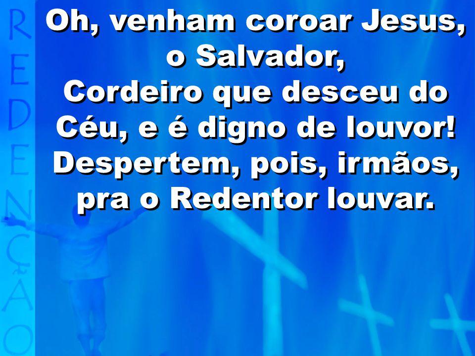 Oh, venham coroar Jesus, o Salvador,