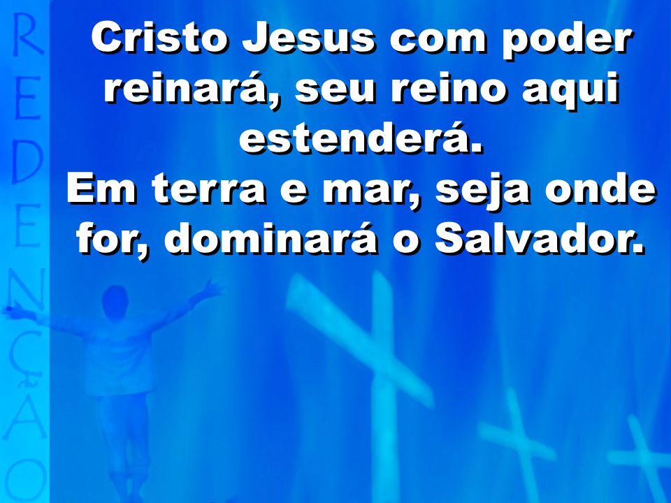 Cristo Jesus com poder reinará, seu reino aqui estenderá.
