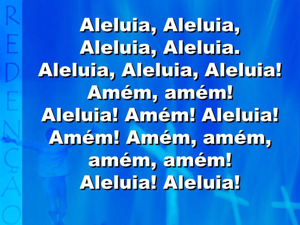 Aleluia, Aleluia, Aleluia! Amém, amém!