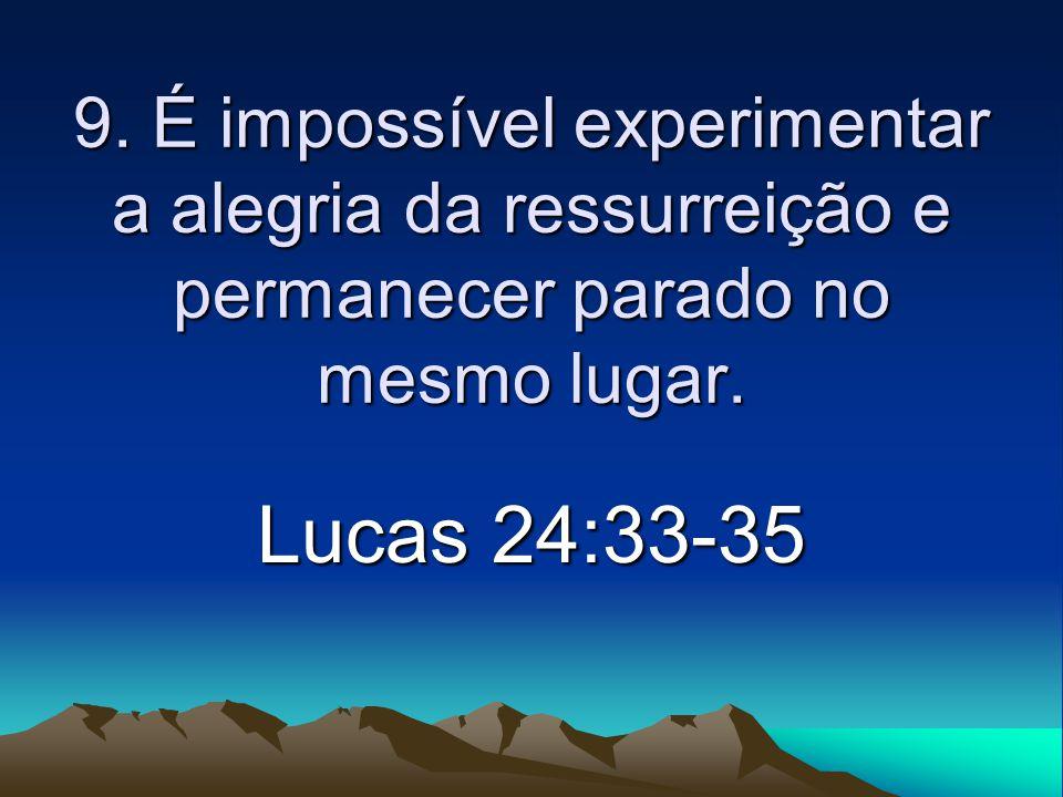 9. É impossível experimentar a alegria da ressurreição e permanecer parado no mesmo lugar.