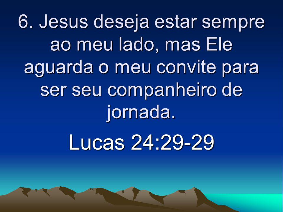6. Jesus deseja estar sempre ao meu lado, mas Ele aguarda o meu convite para ser seu companheiro de jornada.