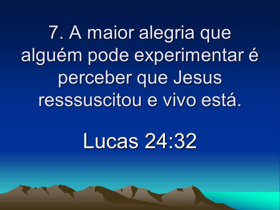 7. A maior alegria que alguém pode experimentar é perceber que Jesus resssuscitou e vivo está.